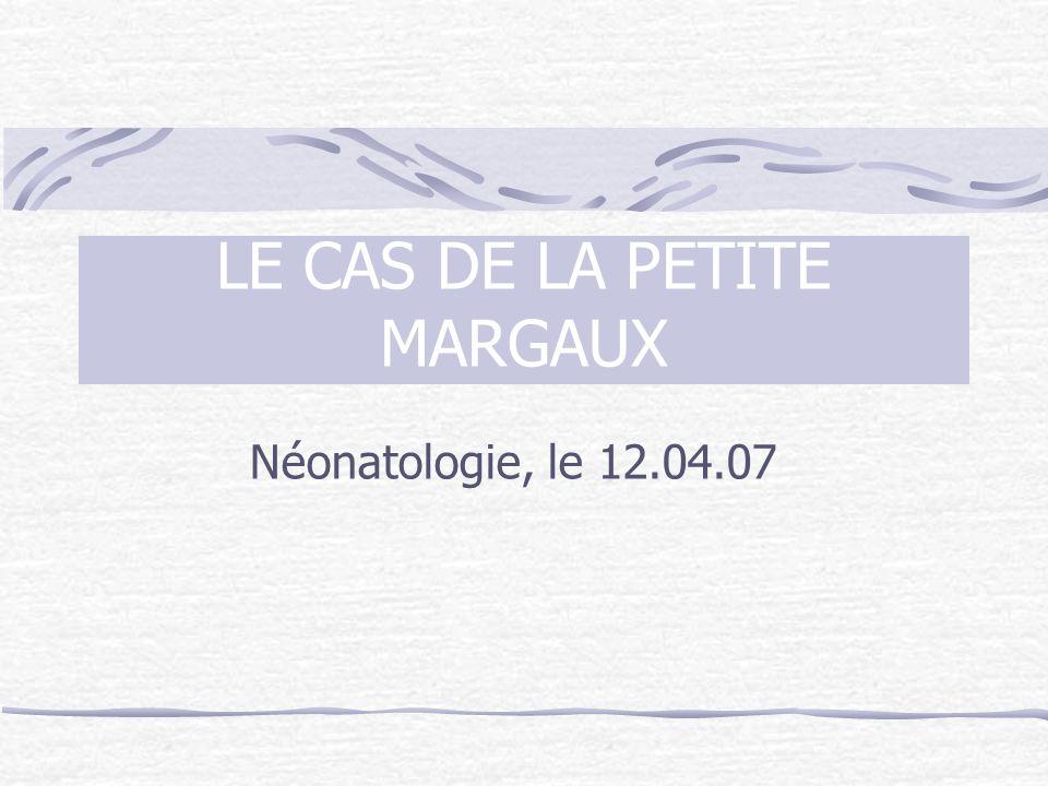 LE CAS DE LA PETITE MARGAUX Néonatologie, le 12.04.07