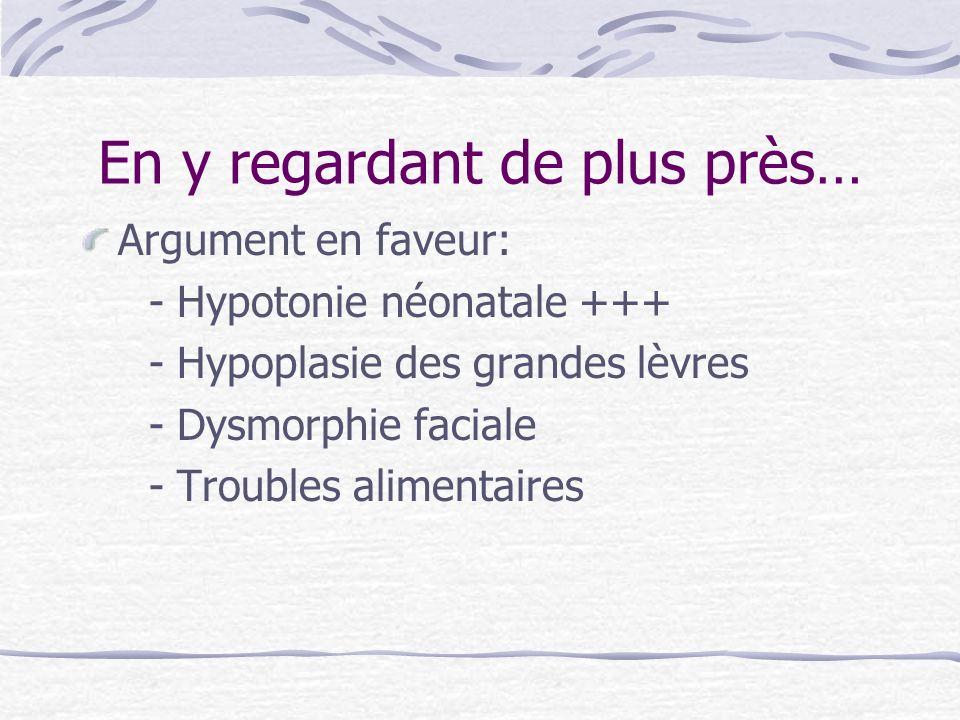 En y regardant de plus près… Argument en faveur: - Hypotonie néonatale +++ - Hypoplasie des grandes lèvres - Dysmorphie faciale - Troubles alimentaire