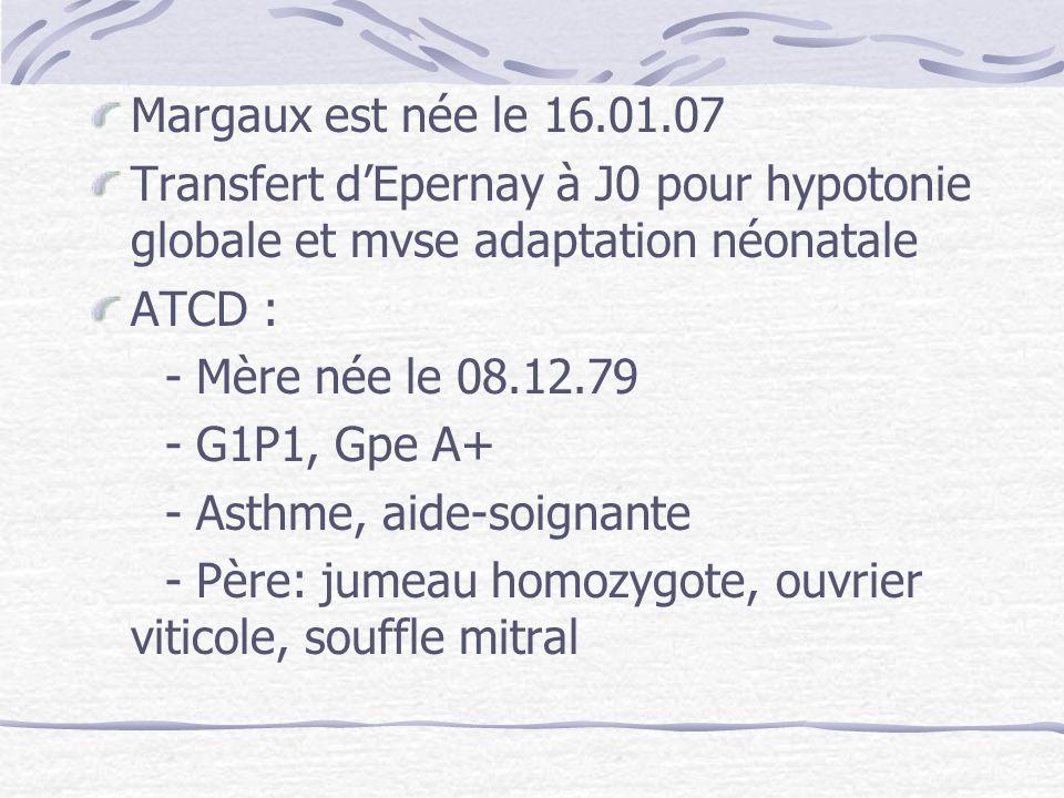 Margaux est née le 16.01.07 Transfert dEpernay à J0 pour hypotonie globale et mvse adaptation néonatale ATCD : - Mère née le 08.12.79 - G1P1, Gpe A+ -