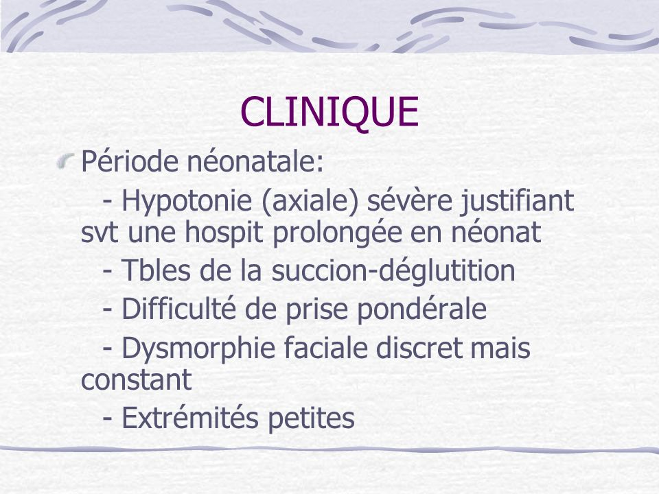 CLINIQUE Période néonatale: - Hypotonie (axiale) sévère justifiant svt une hospit prolongée en néonat - Tbles de la succion-déglutition - Difficulté d