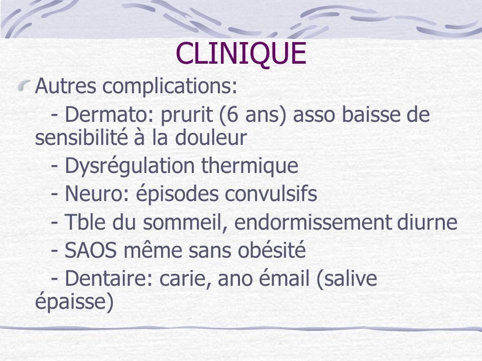 CLINIQUE Autres complications: - Dermato: prurit (6 ans) asso baisse de sensibilité à la douleur - Dysrégulation thermique - Neuro: épisodes convulsif