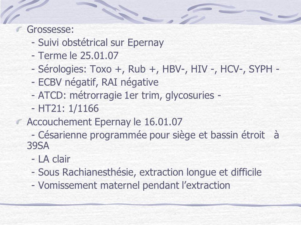Grossesse: - Suivi obstétrical sur Epernay - Terme le 25.01.07 - Sérologies: Toxo +, Rub +, HBV-, HIV -, HCV-, SYPH - - ECBV négatif, RAI négative - A