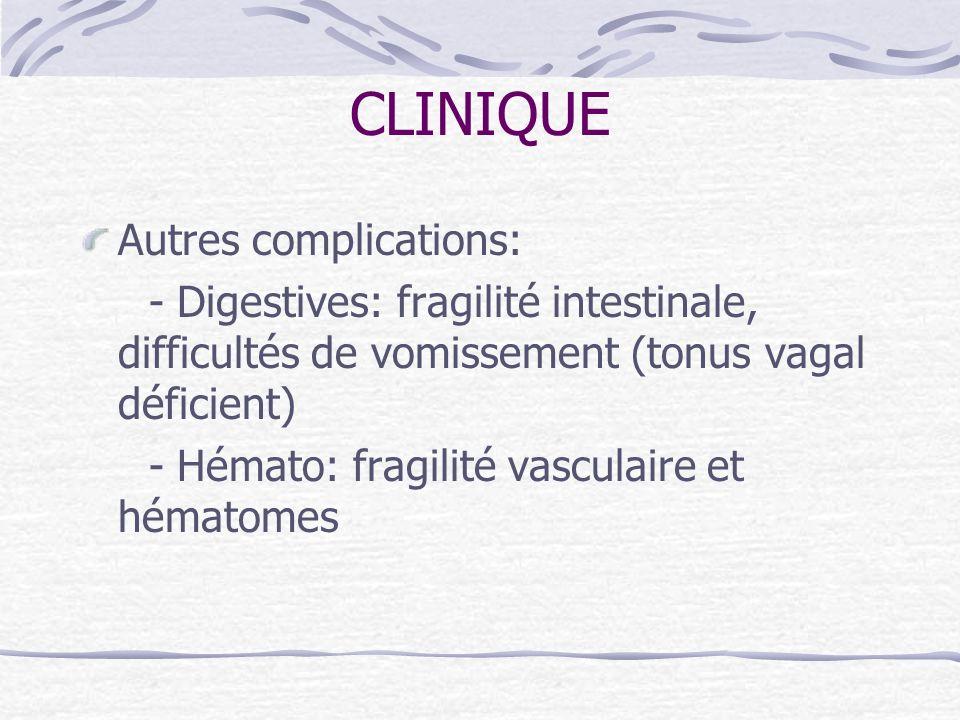 CLINIQUE Autres complications: - Digestives: fragilité intestinale, difficultés de vomissement (tonus vagal déficient) - Hémato: fragilité vasculaire