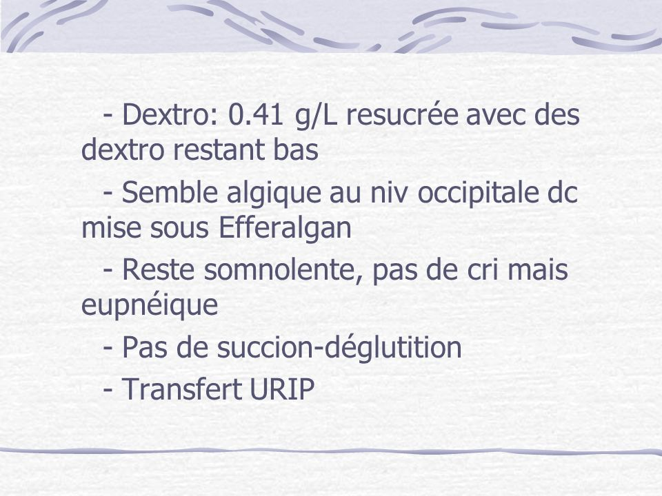- Dextro: 0.41 g/L resucrée avec des dextro restant bas - Semble algique au niv occipitale dc mise sous Efferalgan - Reste somnolente, pas de cri mais