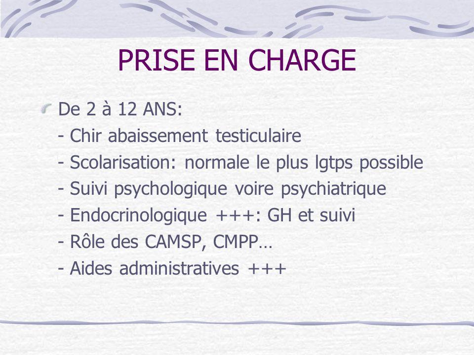 PRISE EN CHARGE De 2 à 12 ANS: - Chir abaissement testiculaire - Scolarisation: normale le plus lgtps possible - Suivi psychologique voire psychiatriq