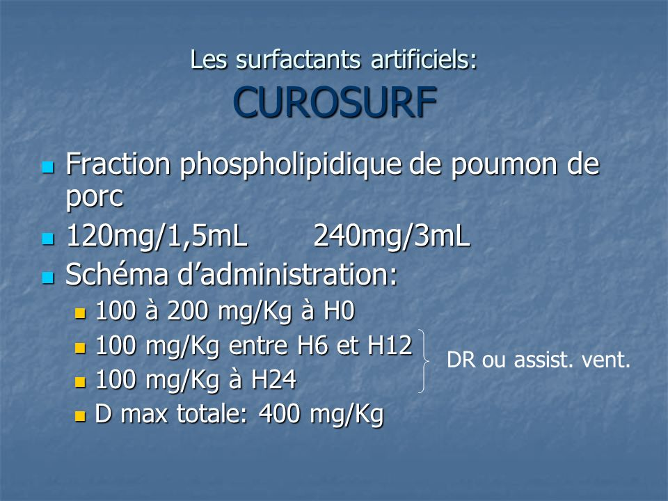 Les surfactants artificiels: CUROSURF Fraction phospholipidique de poumon de porc Fraction phospholipidique de poumon de porc 120mg/1,5mL 240mg/3mL 12