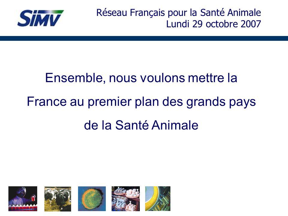 Ensemble, nous voulons mettre la France au premier plan des grands pays de la Santé Animale Réseau Français pour la Santé Animale Lundi 29 octobre 200
