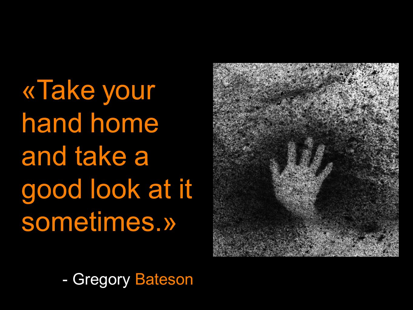 «Take your hand home and take a good look at it sometimes.» - Gregory Bateson