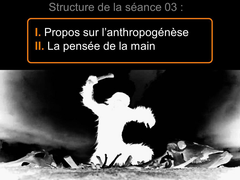 Structure de la séance 03 : I. Propos sur lanthropogénèse II. La pensée de la main