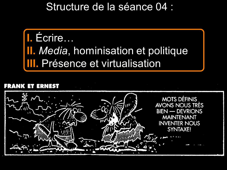 Structure de la séance 04 : I. Écrire… II. Media, hominisation et politique III. Présence et virtualisation