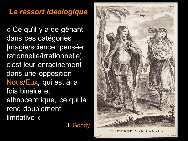 45 Le ressort idéologique « Ce qu'il y a de gênant dans ces catégories [magie/science, pensée rationnelle/irrationnelle], c'est leur enracinement dans