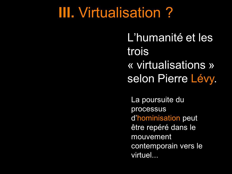 Lhumanité et les trois « virtualisations » selon Pierre Lévy. La poursuite du processus dhominisation peut être repéré dans le mouvement contemporain