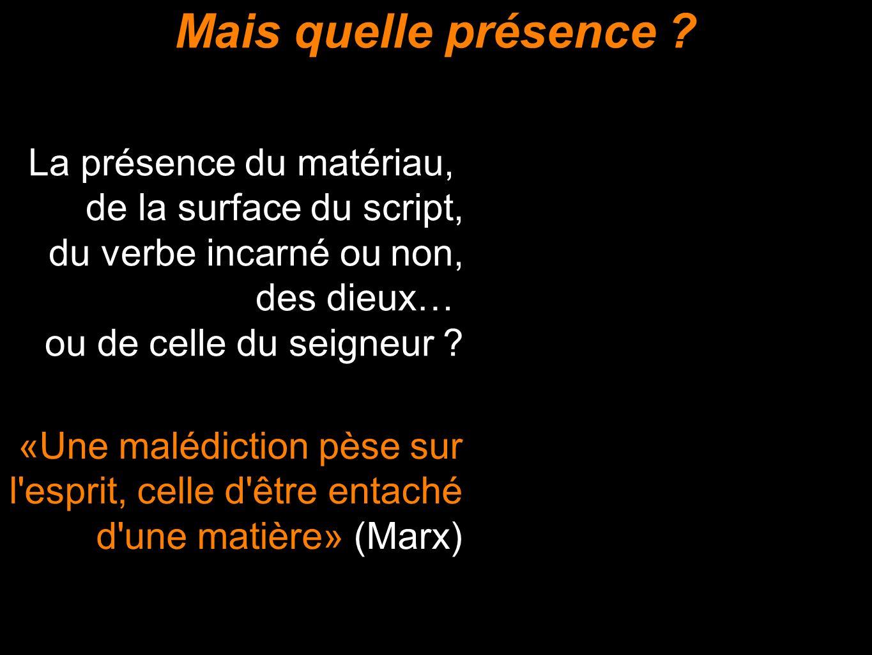 Mais quelle présence ? «Une malédiction pèse sur l'esprit, celle d'être entaché d'une matière» (Marx) La présence du matériau, de la surface du script
