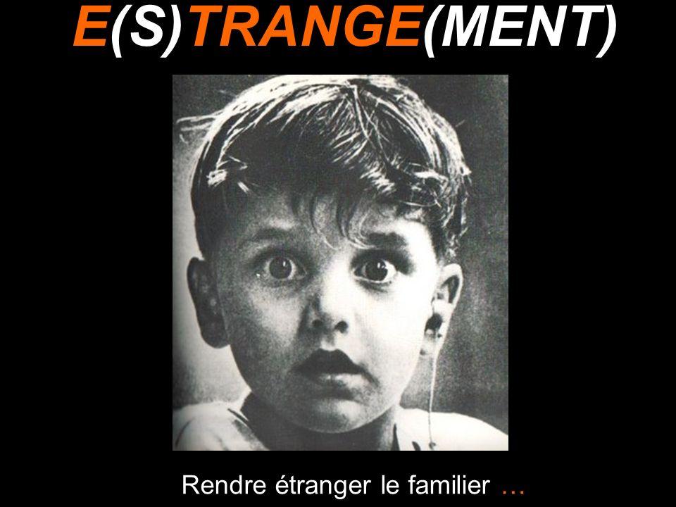 Rendre étranger le familier … E(S)TRANGE(MENT)