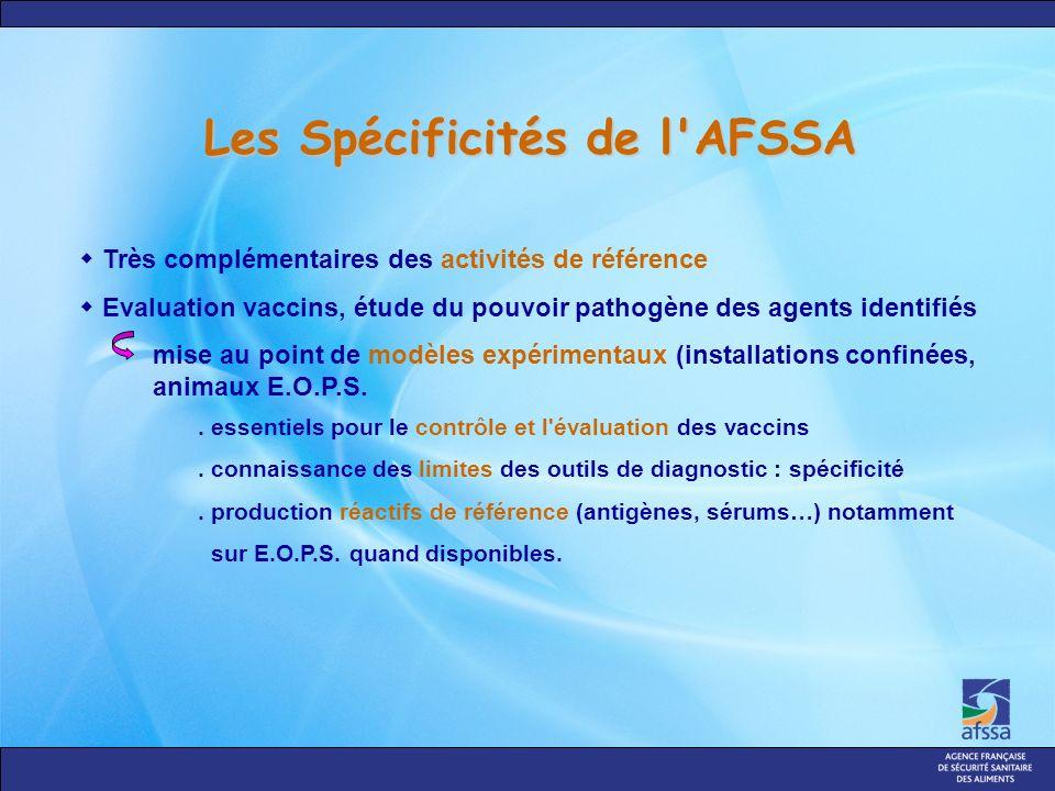 Les Spécificités de l AFSSA Très complémentaires des activités de référence Evaluation vaccins, étude du pouvoir pathogène des agents identifiés mise au point de modèles expérimentaux (installations confinées, animaux E.O.P.S..