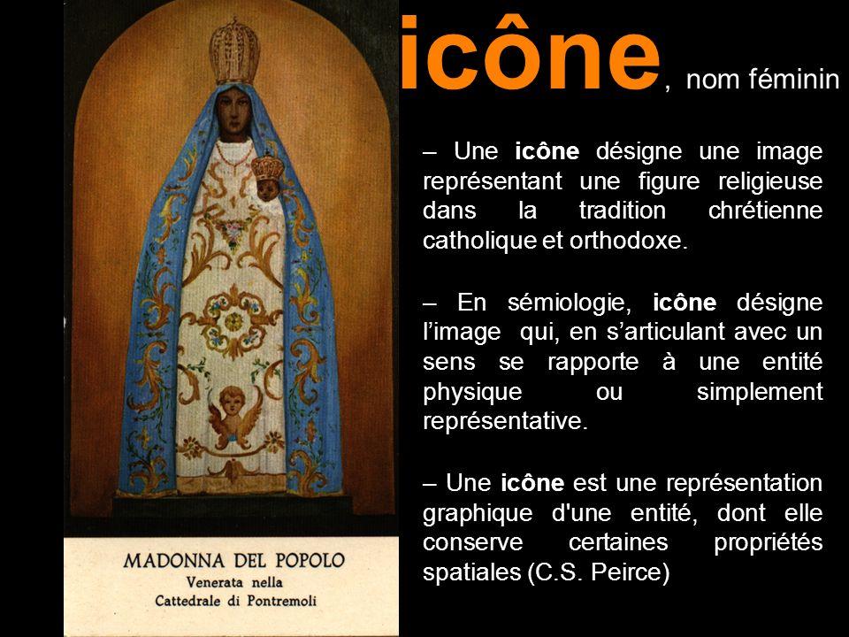 – Une icône désigne une image représentant une figure religieuse dans la tradition chrétienne catholique et orthodoxe. – En sémiologie, icône désigne