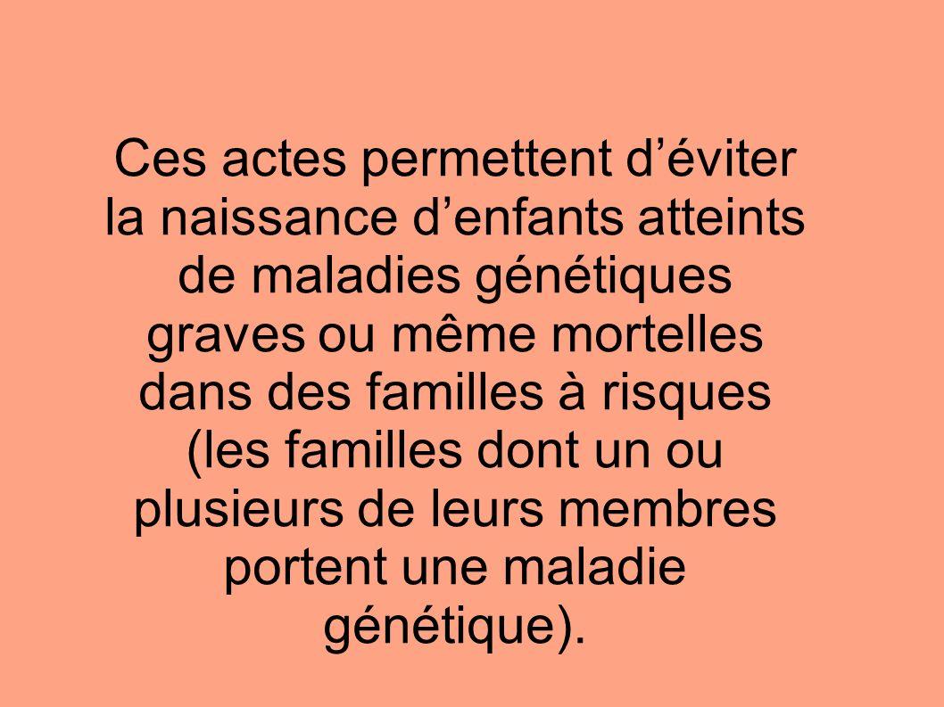 Ces actes permettent déviter la naissance denfants atteints de maladies génétiques graves ou même mortelles dans des familles à risques (les familles