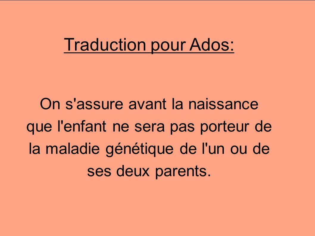 Traduction pour Ados: On s'assure avant la naissance que l'enfant ne sera pas porteur de la maladie génétique de l'un ou de ses deux parents.