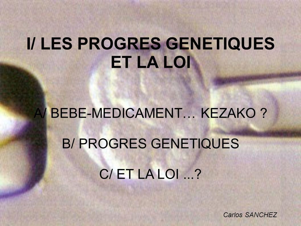 I/ LES PROGRES GENETIQUES ET LA LOI A/ BEBE-MEDICAMENT… KEZAKO ? B/ PROGRES GENETIQUES C/ ET LA LOI...? Carlos SANCHEZ