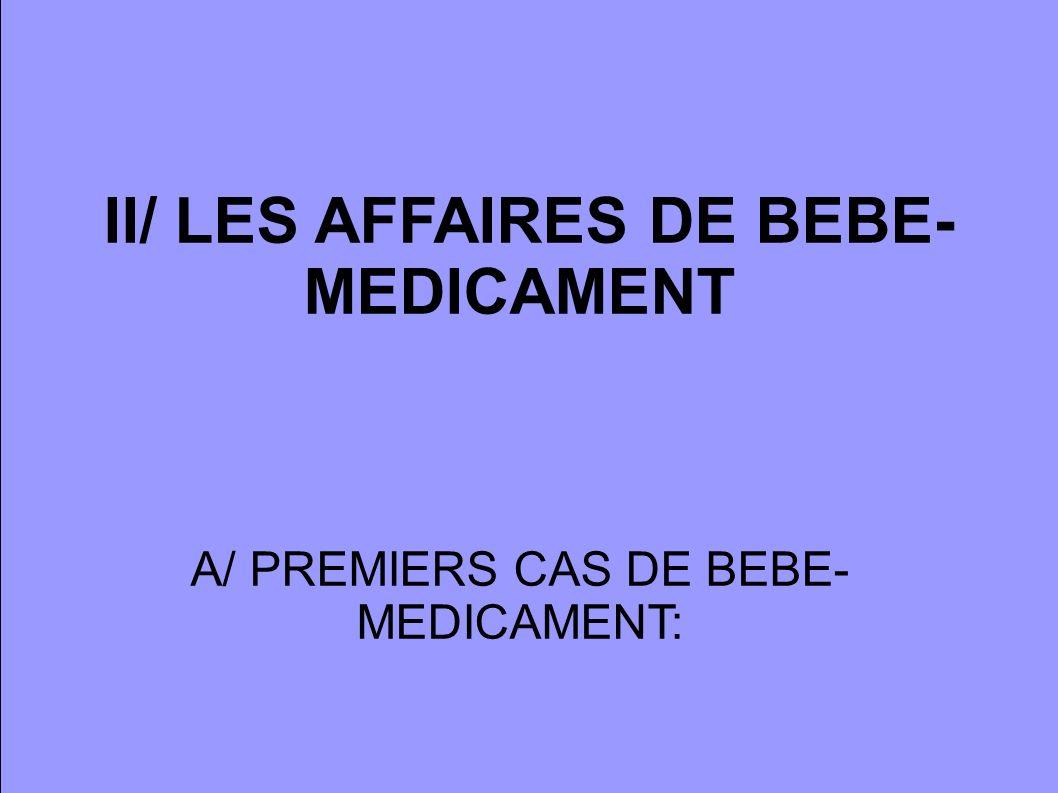 II/ LES AFFAIRES DE BEBE- MEDICAMENT A/ PREMIERS CAS DE BEBE- MEDICAMENT:
