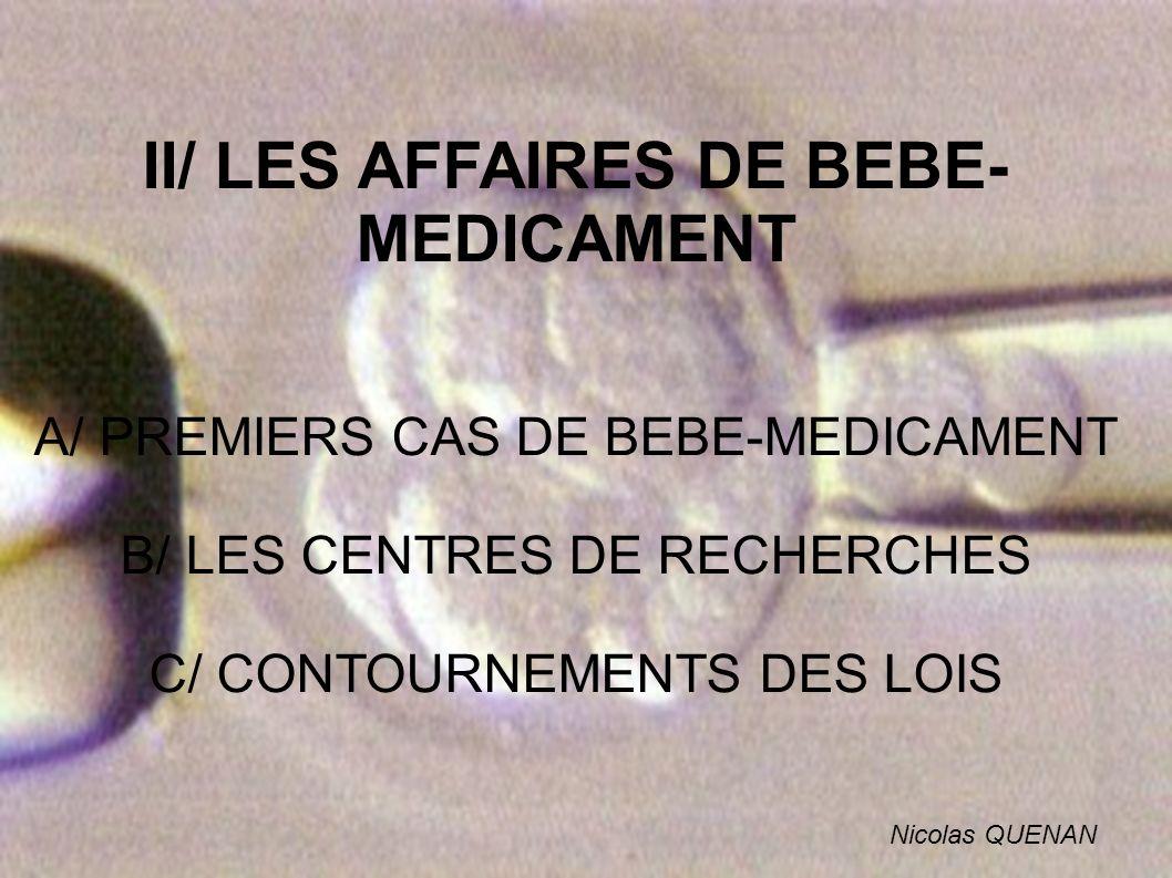 II/ LES AFFAIRES DE BEBE- MEDICAMENT A/ PREMIERS CAS DE BEBE-MEDICAMENT B/ LES CENTRES DE RECHERCHES C/ CONTOURNEMENTS DES LOIS Nicolas QUENAN
