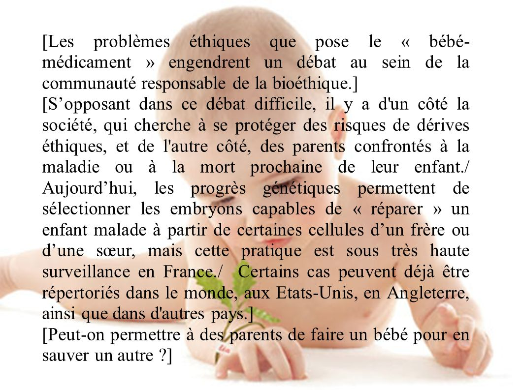 [Les problèmes éthiques que pose le « bébé- médicament » engendrent un débat au sein de la communauté responsable de la bioéthique.] [Sopposant dans c