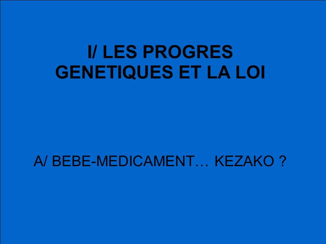 I/ LES PROGRES GENETIQUES ET LA LOI A/ BEBE-MEDICAMENT… KEZAKO ?