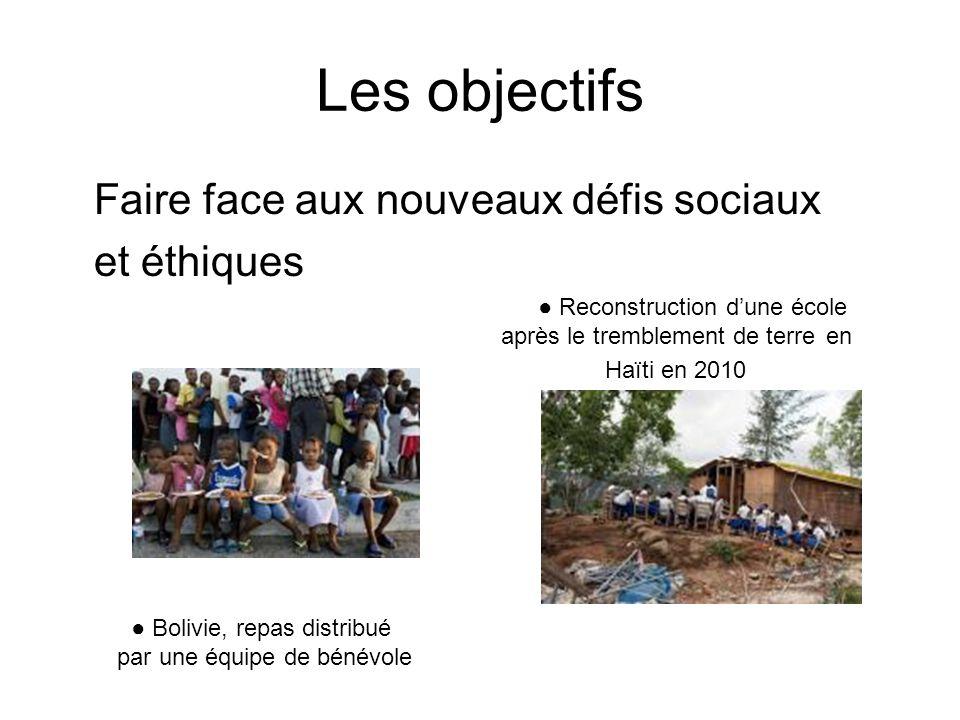 Les objectifs Faire face aux nouveaux défis sociaux et éthiques Reconstruction dune école après le tremblement de terreen Haïti en 2010 Bolivie, repas distribué par une équipe de bénévole