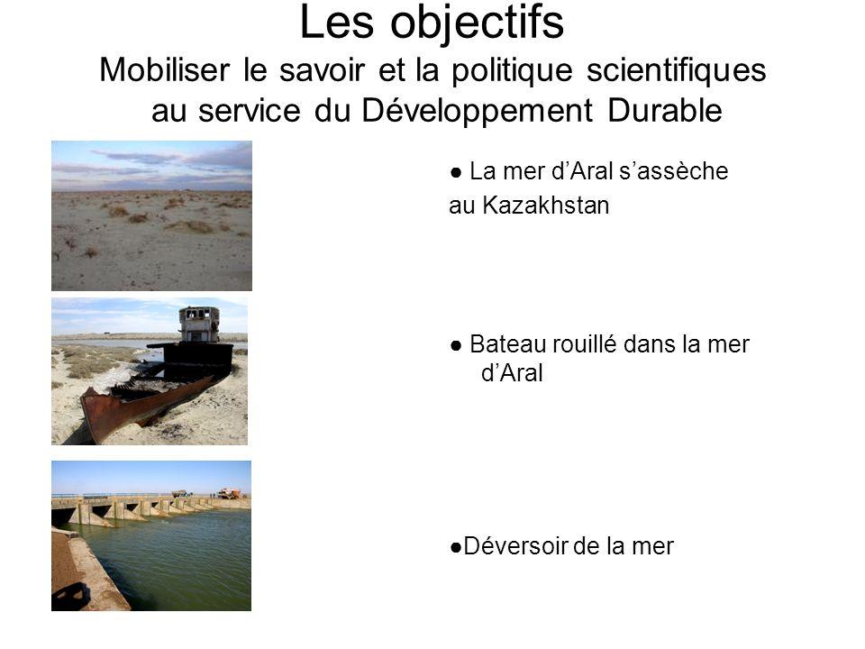 Les objectifs Mobiliser le savoir et la politique scientifiques au service du Développement Durable La mer dAral sassèche au Kazakhstan Bateau rouillé dans la mer dAral Déversoir de la mer