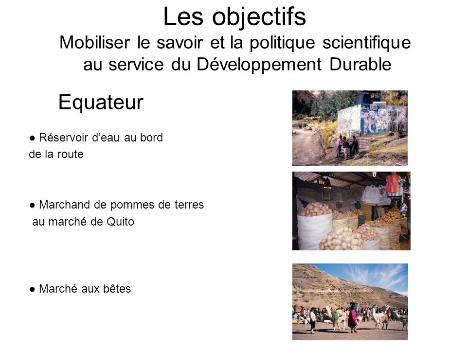 Les objectifs Mobiliser le savoir et la politique scientifique au service du Développement Durable Réservoir deau au bord de la route Marchand de pommes de terres au marché de Quito Marché aux bêtes Equateur