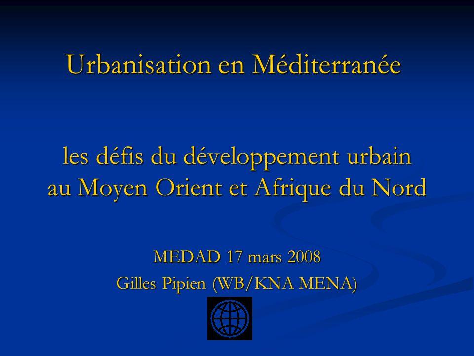 Urbanisation en Méditerranée les défis du développement urbain au Moyen Orient et Afrique du Nord MEDAD 17 mars 2008 Gilles Pipien (WB/KNA MENA)