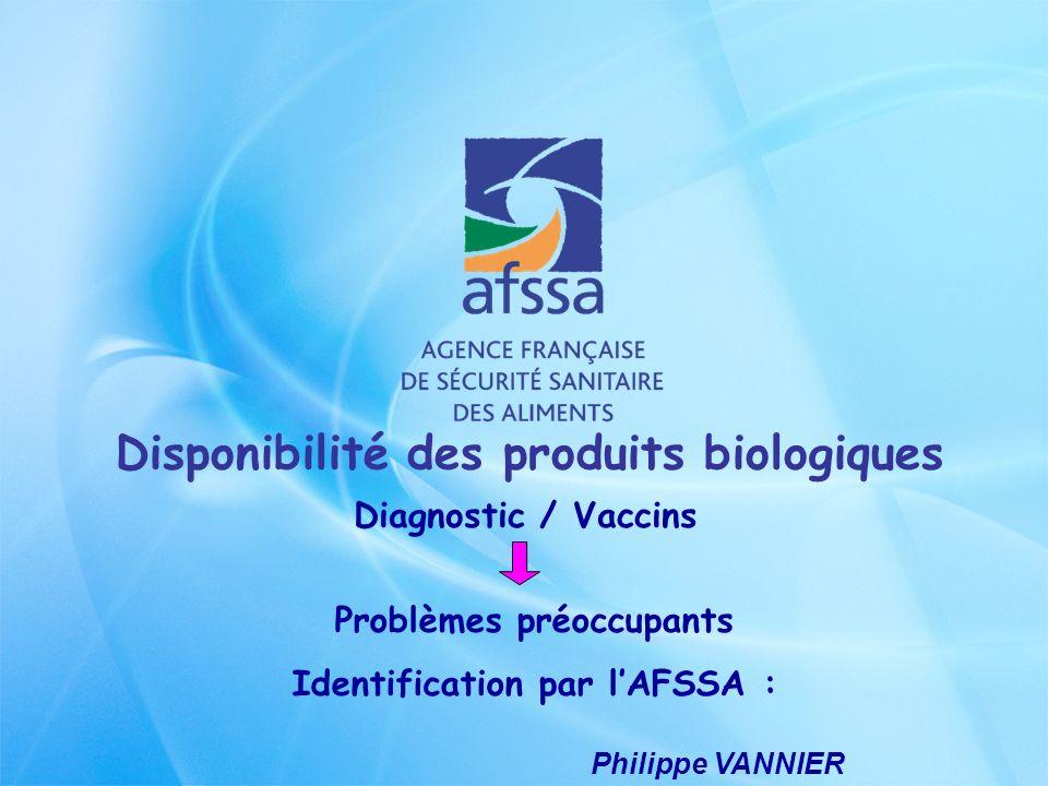 Philippe VANNIER Disponibilité des produits biologiques Diagnostic / Vaccins Problèmes préoccupants Identification par lAFSSA :