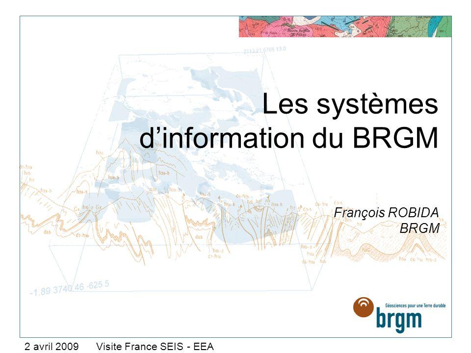 Les systèmes dinformation du BRGM François ROBIDA BRGM 2 avril 2009 Visite France SEIS - EEA