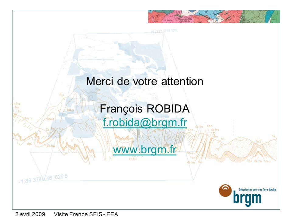 Merci de votre attention François ROBIDA f.robida@brgm.fr www.brgm.fr f.robida@brgm.fr www.brgm.fr 2 avril 2009 Visite France SEIS - EEA