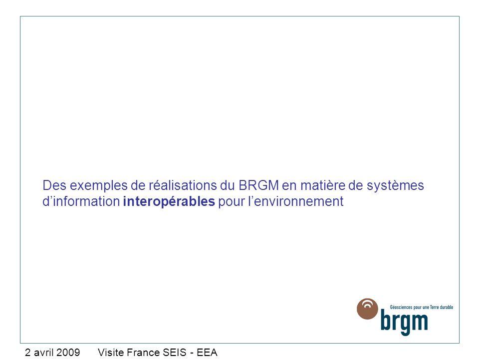 Des exemples de réalisations du BRGM en matière de systèmes dinformation interopérables pour lenvironnement 2 avril 2009 Visite France SEIS - EEA
