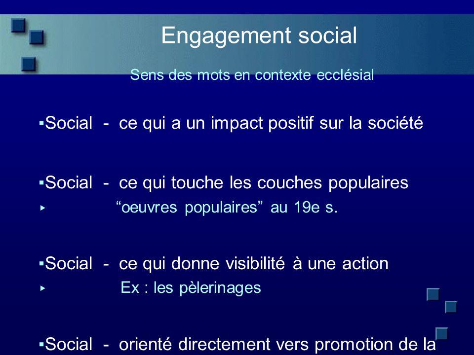 Engagement social Sens des mots en contexte ecclésial Social - ce qui a un impact positif sur la société Social - ce qui touche les couches populaires oeuvres populaires au 19e s.