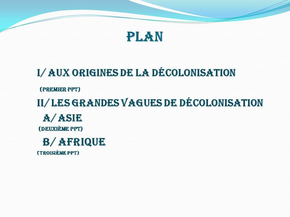 Plan I/ Aux origines de la décolonisation (premier ppt) II/ les grandes vagues de décolonisation A/ Asie (deuxième ppt) B/ Afrique (troisième ppt)