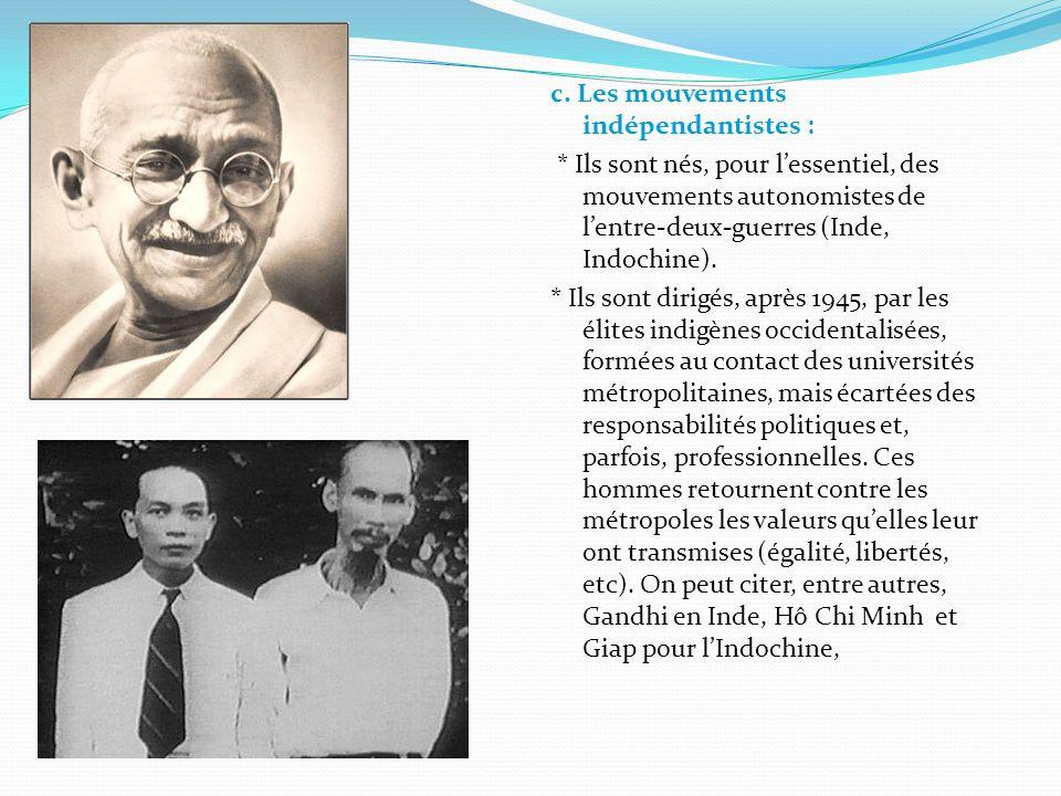 c. Les mouvements indépendantistes : * Ils sont nés, pour lessentiel, des mouvements autonomistes de lentre-deux-guerres (Inde, Indochine). * Ils sont