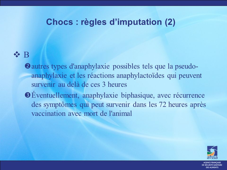 Chocs : règles dimputation (2) B autres types d anaphylaxie possibles tels que la pseudo- anaphylaxie et les réactions anaphylactoïdes qui peuvent survenir au delà de ces 3 heures Éventuellement, anaphylaxie biphasique, avec récurrence des symptômes qui peut survenir dans les 72 heures après vaccination avec mort de l animal