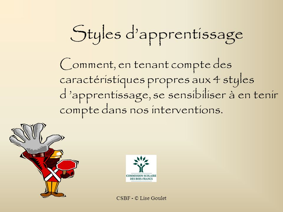 CSBF - © Lise Goulet Un rappel… Les 4 styles dapprentissage sont construits à partir de 2 axes… … les comment … 1 – 2 – 3 - … les pourquoi … VerbalNon VerbalSéquentiel Simultané MotsImages
