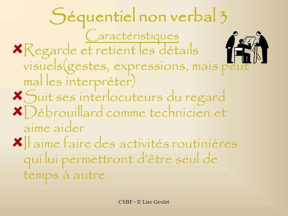CSBF - © Lise Goulet Séquentiel non verbal 3 Caractéristiques Regarde et retient les détails visuels(gestes, expressions, mais peut mal les interpréte