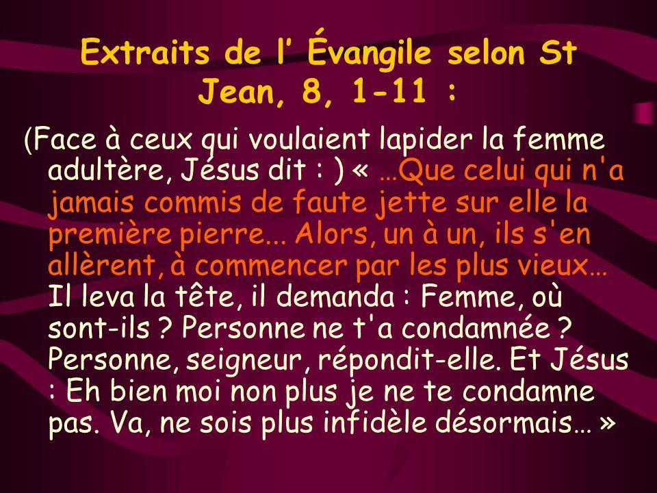 Extraits de l Évangile selon St Jean, 8, 1-11 : ( Face à ceux qui voulaient lapider la femme adultère, Jésus dit : ) « …Que celui qui n a jamais commis de faute jette sur elle la première pierre...