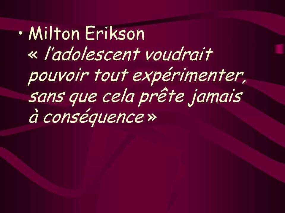 Milton Erikson « ladolescent voudrait pouvoir tout expérimenter, sans que cela prête jamais à conséquence »