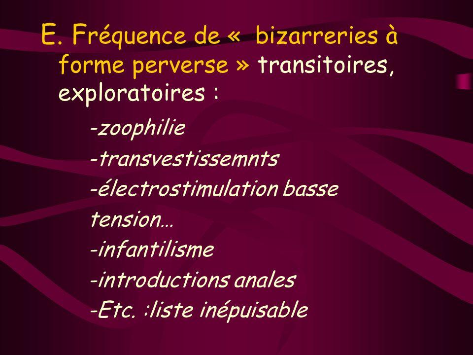 E. F réquence de « bizarreries à forme perverse » transitoires, exploratoires : -zoophilie -transvestissemnts -électrostimulation basse tension… -infa