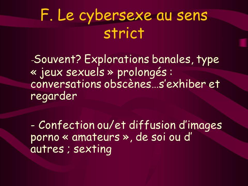 F. Le cybersexe au sens strict - Souvent? Explorations banales, type « jeux sexuels » prolongés : conversations obscènes…sexhiber et regarder - Confec