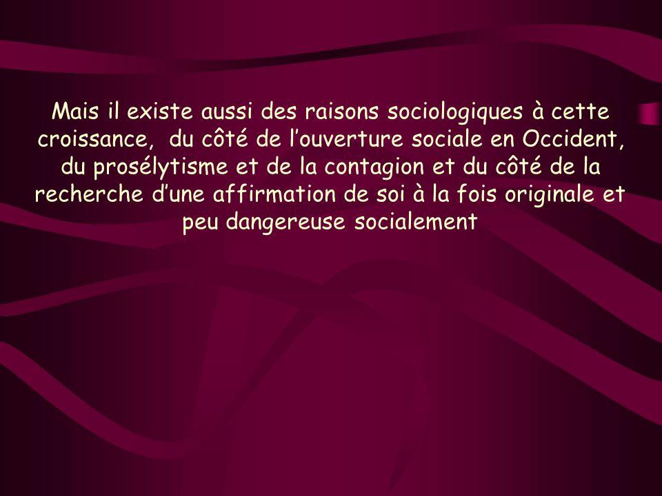 Mais il existe aussi des raisons sociologiques à cette croissance, du côté de louverture sociale en Occident, du prosélytisme et de la contagion et du côté de la recherche dune affirmation de soi à la fois originale et peu dangereuse socialement