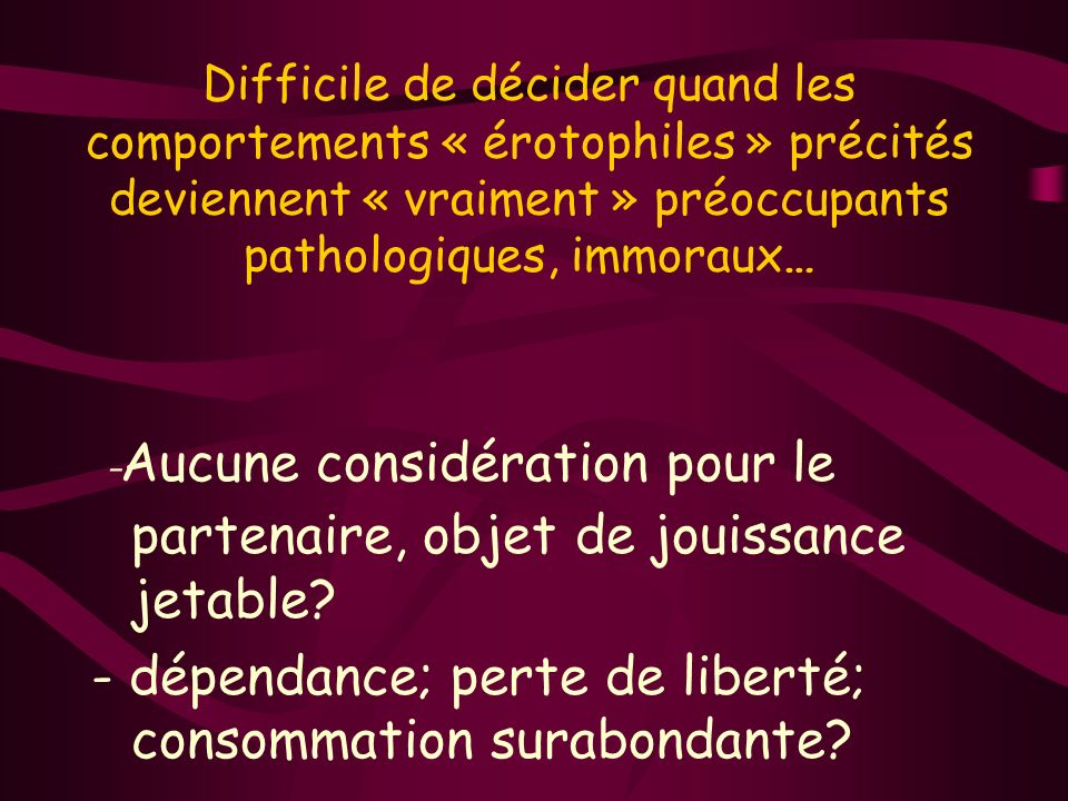 Difficile de décider quand les comportements « érotophiles » précités deviennent « vraiment » préoccupants pathologiques, immoraux… - Aucune considération pour le partenaire, objet de jouissance jetable.
