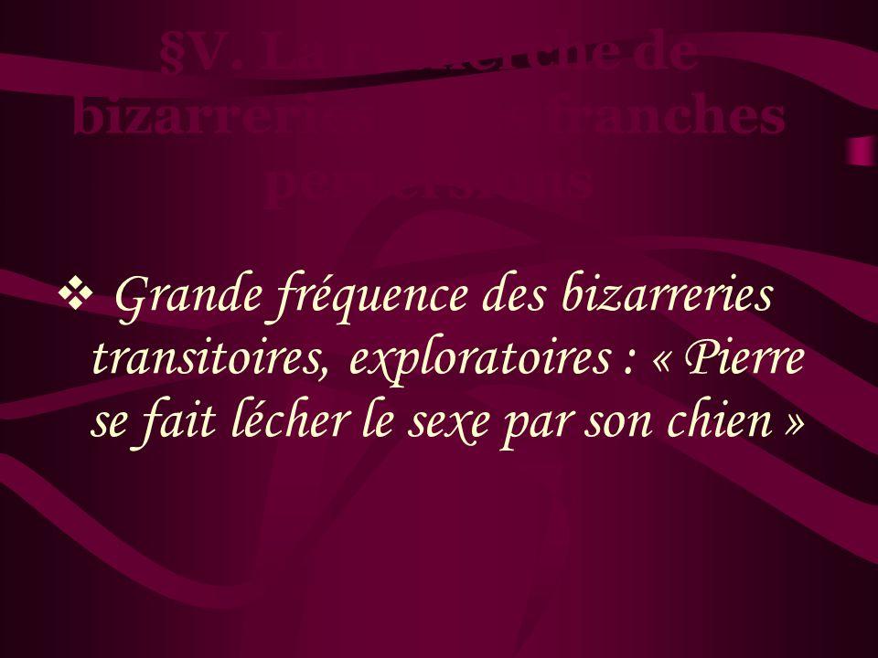 §V. La recherche de bizarreries et les franches perversions Grande fréquence des bizarreries transitoires, exploratoires : « Pierre se fait lécher le