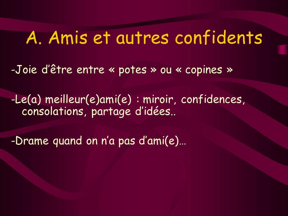 A. Amis et autres confidents -Joie dêtre entre « potes » ou « copines » -Le(a) meilleur(e)ami(e) : miroir, confidences, consolations, partage didées..