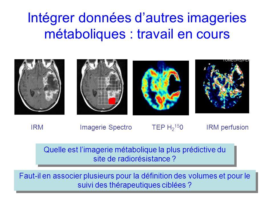Intégrer données dautres imageries métaboliques : travail en cours Imagerie Spectro TEP H 2 15 0IRM perfusion IRM Quelle est limagerie métabolique la plus prédictive du site de radiorésistance .